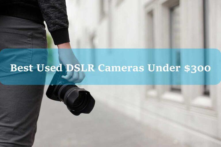4 Best Used DSLR Cameras Under $300
