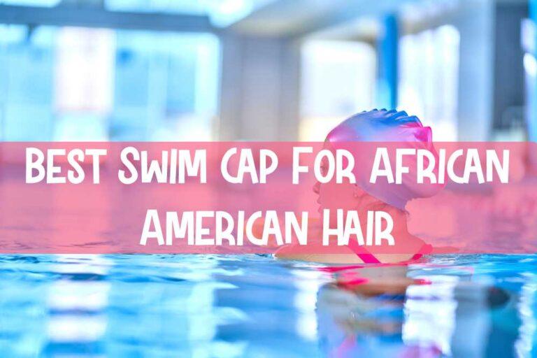 Best Swim Cap For African American Hair